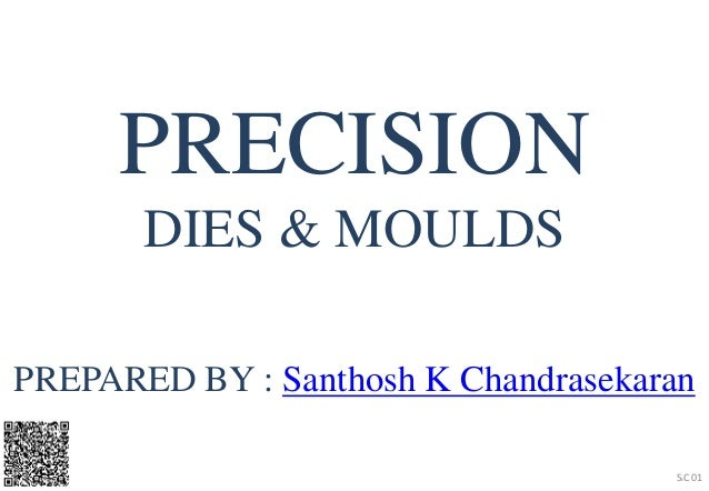 PREPARED BY : Santhosh K Chandrasekaran SKC 01 PRECISION DIES & MOULDS