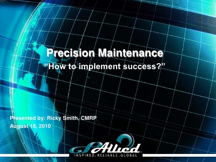"""Precision Maintenance             """"How to implement success?""""     Presented by: Ricky Smith, CMRP August 18, 2010         ..."""
