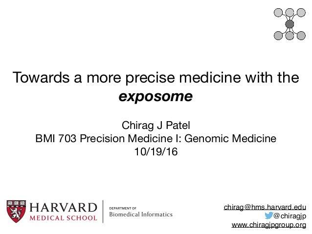 Towards a more precise medicine with the exposome Chirag J Patel  BMI 703 Precision Medicine I: Genomic Medicine  10/19/16...
