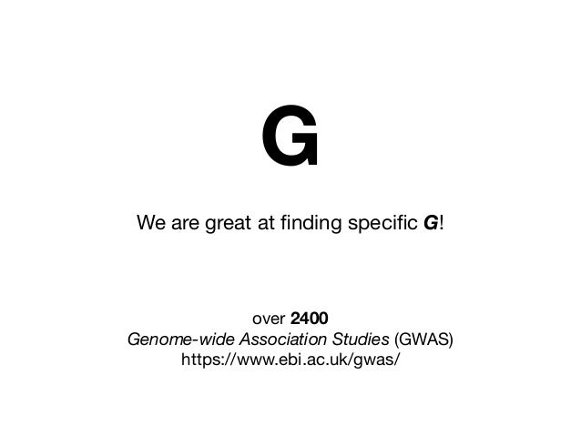 We are great at finding specific G! over 2400   Genome-wide Association Studies (GWAS)  https://www.ebi.ac.uk/gwas/ G