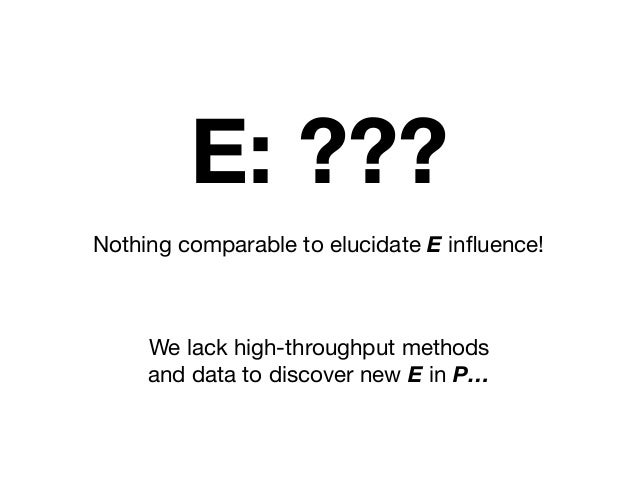 Nothing comparable to elucidate E influence! E: ??? We lack high-throughput methods and data to discover new E in P…