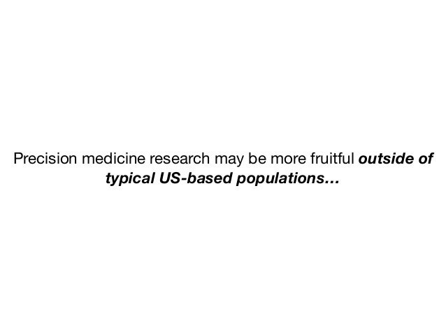 Precision medicine research may be more fruitful outside of typical US-based populations…