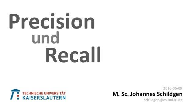 Recall Precision M. Sc. Johannes Schildgen 2016-06-09 schildgen@cs.uni-kl.de und
