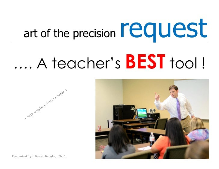 art of the precision         request…. A teacher's BEST tool !Presented by: Brent Daigle, Ph.D.