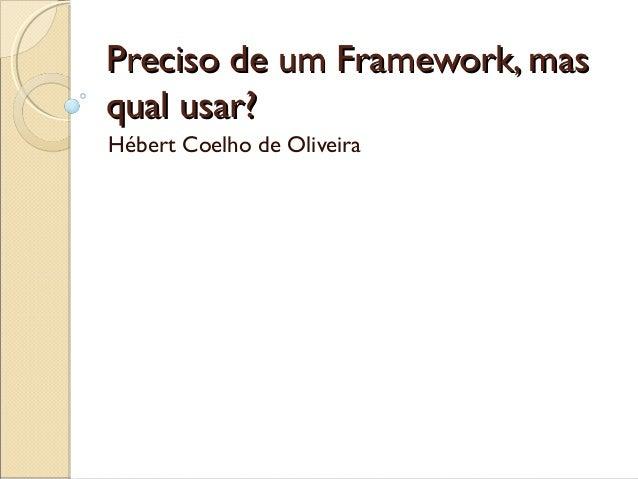 Preciso de um Framework, masPreciso de um Framework, mas qual usar?qual usar? Hébert Coelho de Oliveira