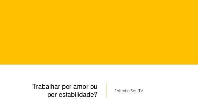 Trabalhar por amor ou por estabilidade? Episódio SoulTV