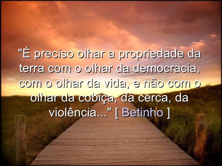 """""""É preciso olhar a propriedade da terra com o olhar da democracia, com o olhar da vida, e não com o   olhar da cobiça, da ..."""