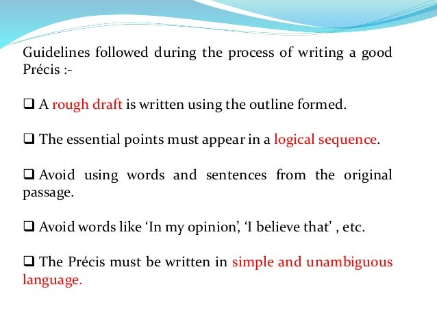 examples of precis writing Precis, by its very definition means presenting the ideas given in the passage briefly without missing their essentials it needs not only the knowledge of different methods of condensing the sentences but also a good practice  10 methods for improving your precis writing skills  for example the following passage is rhetorical example.