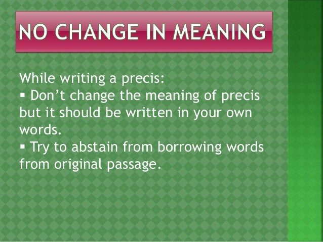 précis writing A precis is a shortening, in your own words, of a text of written work you are to describe as accurately and briefly as possible the substance or main ideas contained in a text one of the first (if not the first) difficulties to overcome in writing a precis is getting the facts straight.