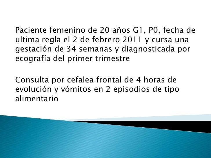 Paciente femenino de 20 años G1, P0, fecha de ultima regla el 2 de febrero 2011 y cursa una gestación de 34 semanas y diag...