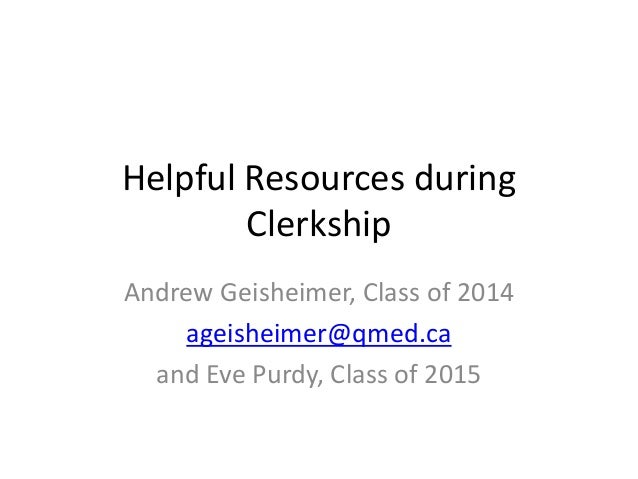 Helpful Resources during Clerkship Andrew Geisheimer, Class of 2014 ageisheimer@qmed.ca and Eve Purdy, Class of 2015