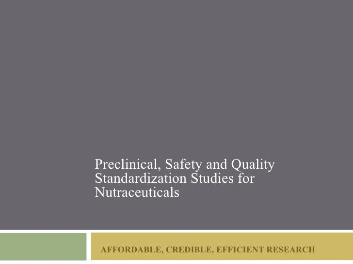 Preclinical, Safety and QualityStandardization Studies forNutraceuticals AFFORDABLE, CREDIBLE, EFFICIENT RESEARCH