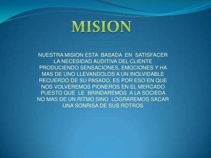 NUESTRA MISION ESTA BASADA EN SATISFACER      LA NECESIDAD AUDITIVA DEL CLIENTE PRODUCIENDO SENSACIONES, EMOCIONES Y HA  M...