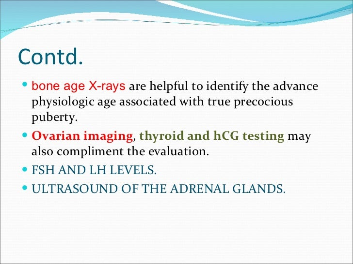 Contd.  <ul><li>bone age X-rays  are helpful to identify the advance physiologic age associated with true precocious puber...