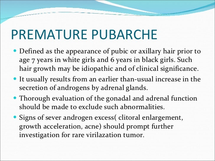 PREMATURE PUBARCHE <ul><li>Defined as the appearance of pubic or axillary hair prior to age 7 years in white girls and 6 y...