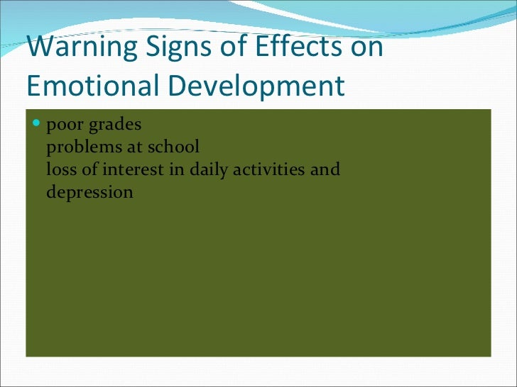 Warning Signs of Effects on Emotional Development <ul><li>poor grades problems at school loss of interest in daily activit...