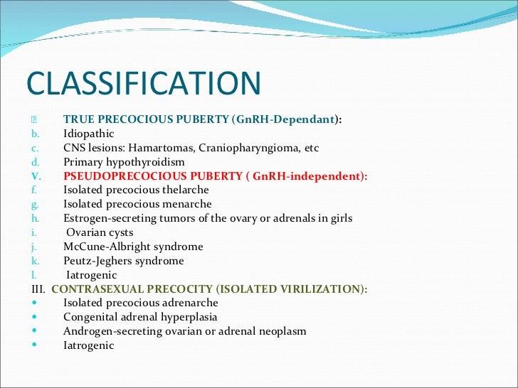 CLASSIFICATION <ul><li>TRUE PRECOCIOUS PUBERTY (GnRH-Dependant ): </li></ul><ul><li>Idiopathic </li></ul><ul><li>CNS lesio...
