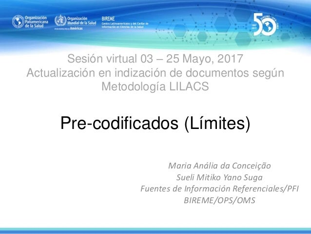 Sesión virtual 03 – 25 Mayo, 2017 Actualización en indización de documentos según Metodología LILACS Pre-codificados (Lími...