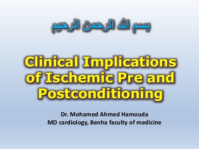 Clinical Implications of Ischemic Pre and Postconditioning الرحيم الرحمن هللا بسم Dr. Mohamed Ahmed Hamouda MD car...