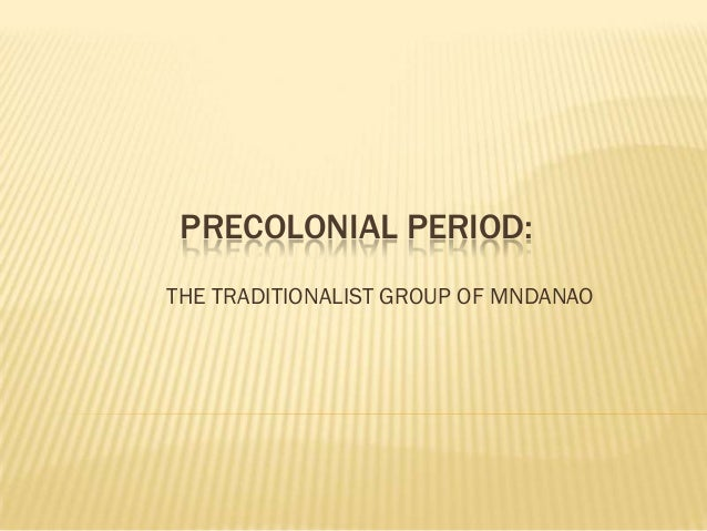 PRECOLONIAL PERIOD:THE TRADITIONALIST GROUP OF MNDANAO