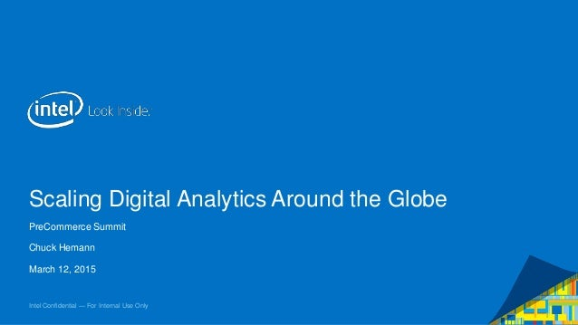 Intel Confidential — For Internal Use Only Scaling Digital Analytics Around the Globe PreCommerce Summit Chuck Hemann Marc...
