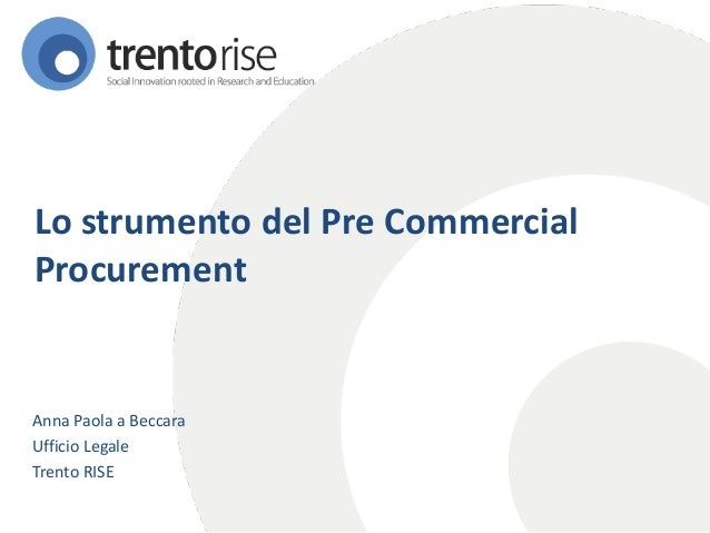 Lo strumento del Pre Commercial Procurement  Anna Paola a Beccara  Ufficio Legale  Trento RISE