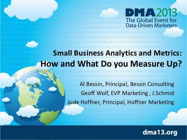 Small Business Analytics and Metrics: How and What Do you Measure Up? Al Bessin, Principal, Bessin Consulting Geoff Wolf, ...
