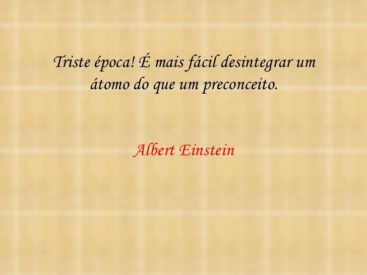 Triste época! É mais fácil desintegrar um      átomo do que um preconceito.            Albert Einstein