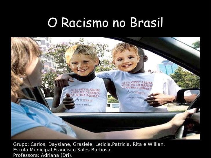 O Racismo no Brasil Grupo: Carlos, Daysiane, Grasiele, Leticia,Patricia, Rita e Willian. Escola Municipal Francisco Sales ...