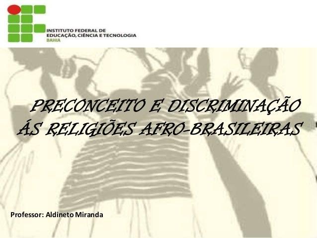 PRECONCEITO E DISCRIMINAÇÃO ÁS RELIGIÕES AFRO-BRASILEIRAS Professor: Aldineto Miranda