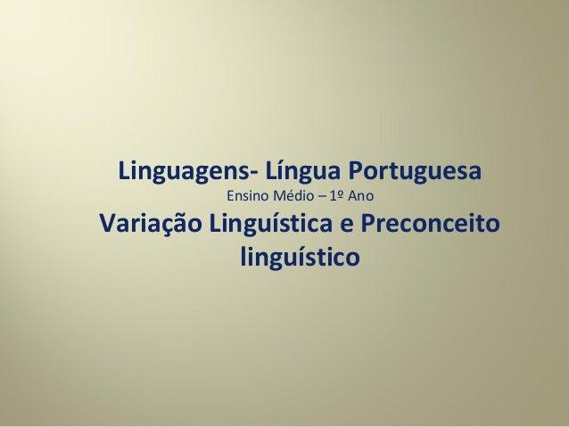 Linguagens- Língua Portuguesa Ensino Médio – 1º Ano Variação Linguística e Preconceito linguístico