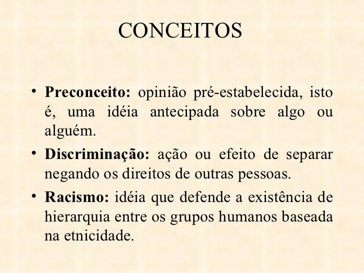 CONCEITOS <ul><li>Preconceito:  opinião pré-estabelecida, isto é, uma idéia antecipada sobre algo ou alguém.  </li></ul><u...