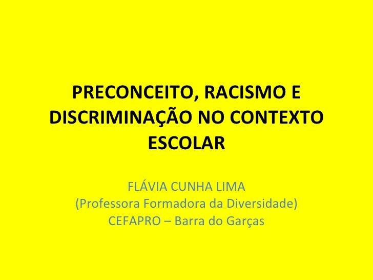 PRECONCEITO, RACISMO E DISCRIMINAÇÃO NO CONTEXTO ESCOLAR FLÁVIA CUNHA LIMA (Professora Formadora da Diversidade) CEFAPRO –...