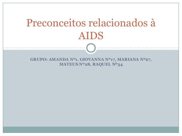 GRUPO: AMANDA Nº1, GIOVANNA Nº17, MARIANA Nº27, MATEUS Nº28, RAQUEL Nº34 Preconceitos relacionados à AIDS