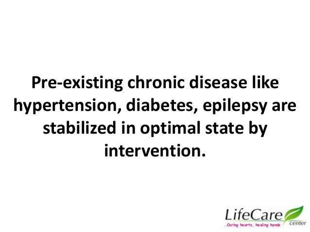 Pre-existing chronic disease like hypertension, diabetes, epilepsy are stabilized in optimal state by intervention. …Carin...