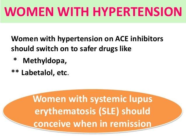 WOMEN WITH HYPERTENSION Women with hypertension on ACE inhibitors should switch on to safer drugs like * Methyldopa, ** La...