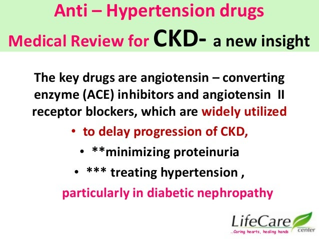 Anti – Hypertension drugs Medical Review for CKD- a new insight The key drugs are angiotensin – converting enzyme (ACE) in...