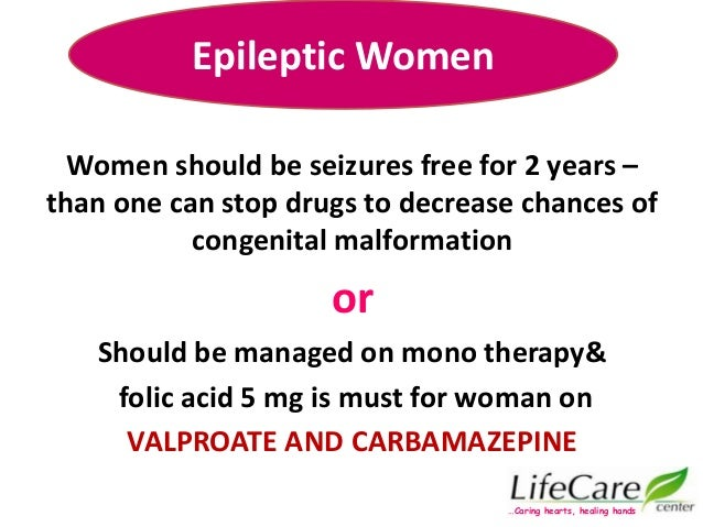Women should be seizures free for 2 years – than one can stop drugs to decrease chances of congenital malformation or Shou...