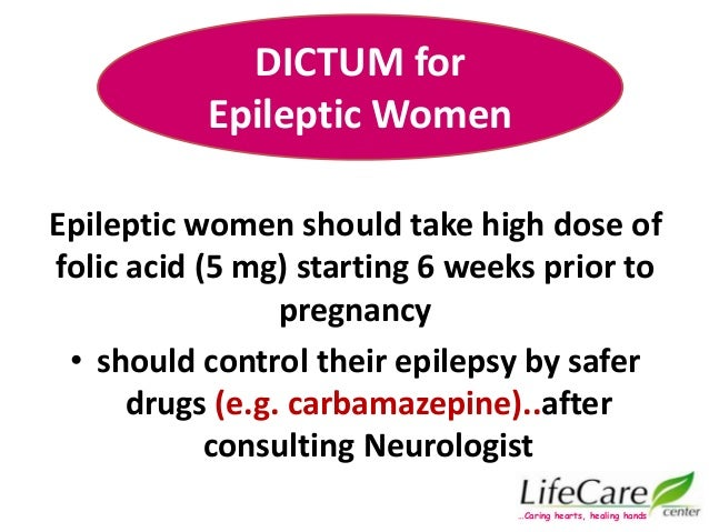 Epileptic women should take high dose of folic acid (5 mg) starting 6 weeks prior to pregnancy • should control their epil...