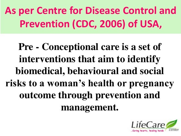 As per Centre for Disease Control and Prevention (CDC, 2006) of USA, Pre - Conceptional care is a set of interventions tha...