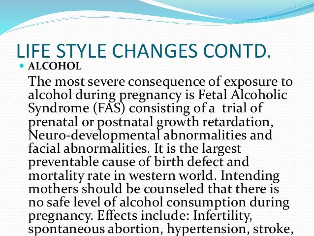 LIFE STYLE CHANGES CONTD.  ALCOHOL The most severe consequence of exposure to alcohol during pregnancy is Fetal Alcoholic...