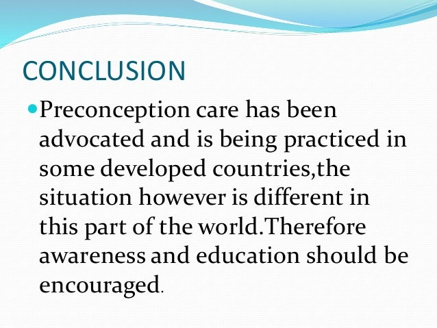 CONCLUSION Preconception care has been advocated and is being practiced in some developed countries,the situation however...