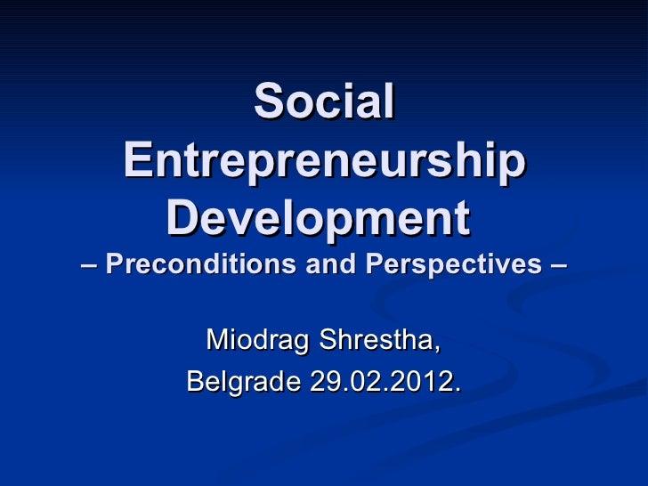 Social  Entrepreneurship   Development– Preconditions and Perspectives –        Miodrag Shrestha,       Belgrade 29.02.2012.