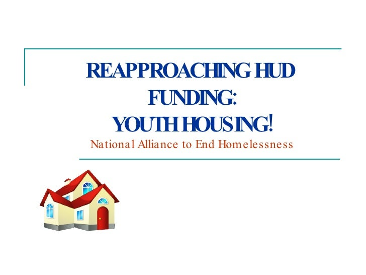 REAPPROACHING HUD  FUNDING: YOUTH HOUSING! National Alliance to End Homelessness