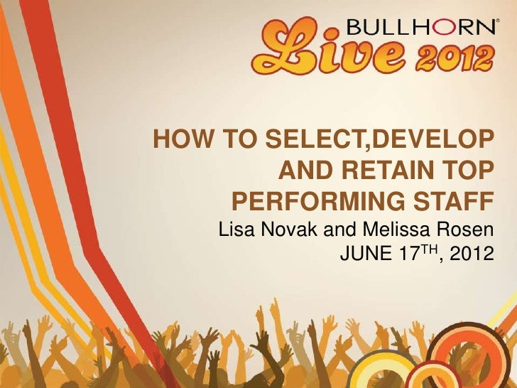 HOW TO SELECT,DEVELOP        AND RETAIN TOP     PERFORMING STAFF    Lisa Novak and Melissa Rosen                 JUNE 17TH...
