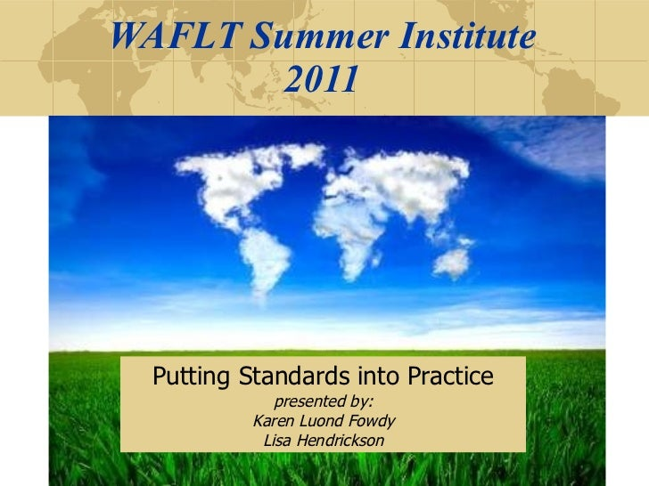 WAFLT Summer Institute 2011 Putting Standards into Practice presented by: Karen Luond Fowdy Lisa Hendrickson