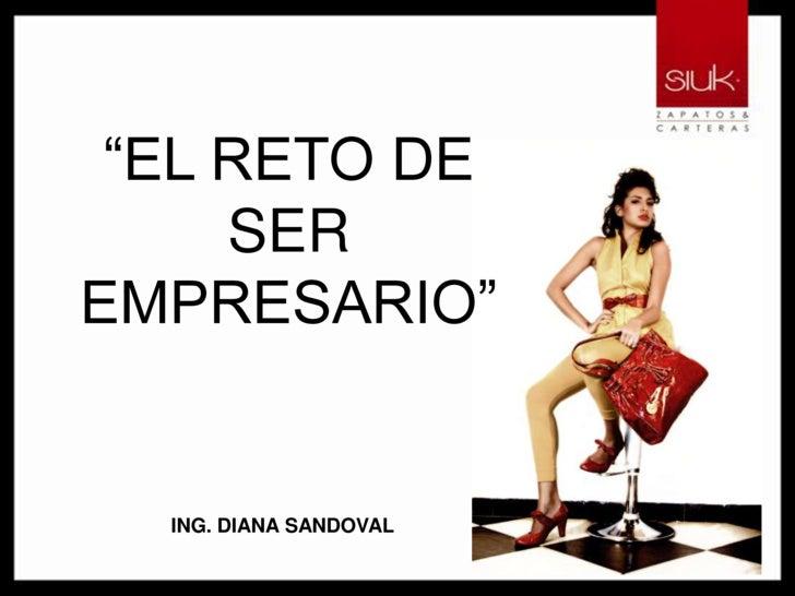 """""""EL RETO DE SER EMPRESARIO""""<br />ING. DIANA SANDOVAL<br />"""