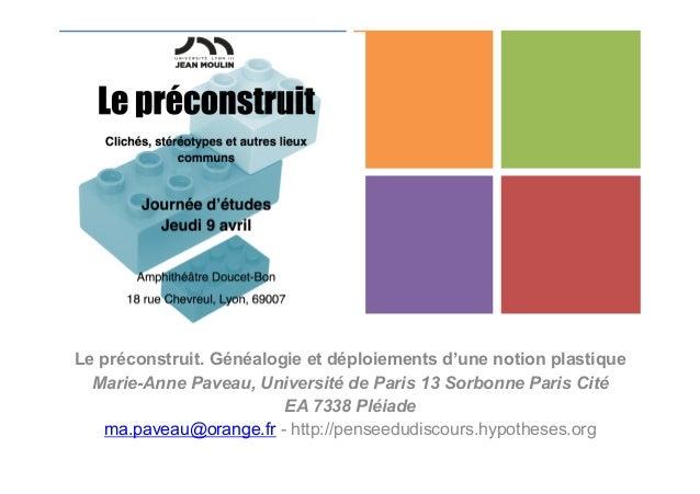 + Le préconstruit. Généalogie et déploiements d'une notion plastique Marie-Anne Paveau, Université de Paris 13 Sorbonne Pa...