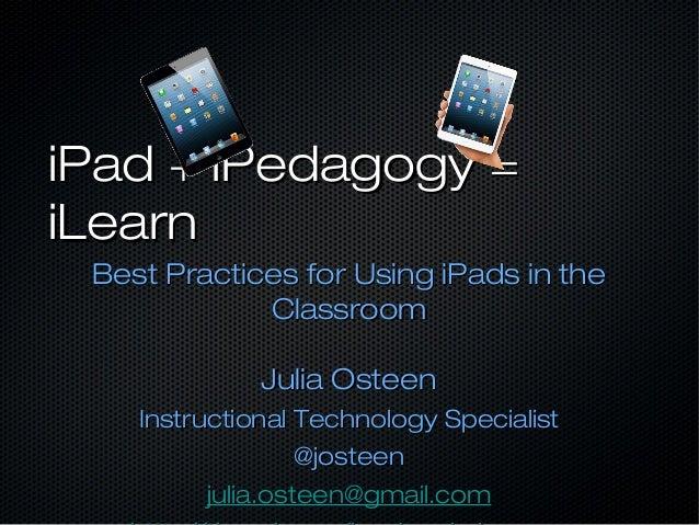 iPad + iPedagogy =iPad + iPedagogy = iLearniLearn Best Practices for Using iPads in theBest Practices for Using iPads in t...
