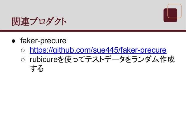 関連プロダクト ● faker-precure ○ https://github.com/sue445/faker-precure ○ rubicureを使ってテストデータをランダム作成 する